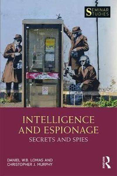 Intelligence and Espionage: Secrets and Spies - Daniel Lomas