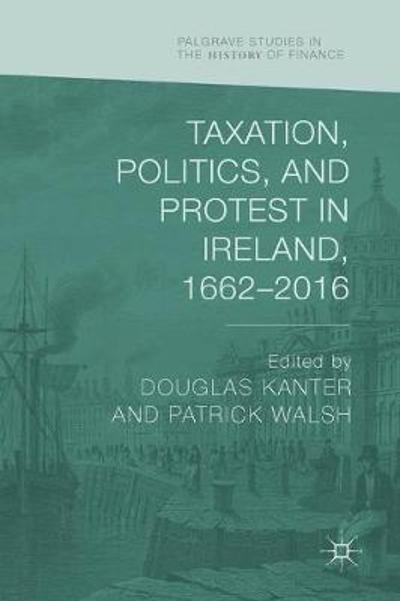 Taxation, Politics, and Protest in Ireland, 1662-2016 - Douglas Kanter