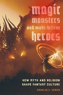 Magic, Monsters, and Make-Believe Heroes - Douglas E. Cowan