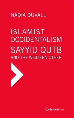 Islamist Occidentalism: Sayyid Qutb and the Western Other - Nadia Duvall