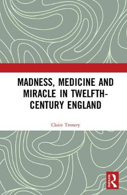 Madness, Medicine and Miracle in Twelfth-Century England - Claire Trenery