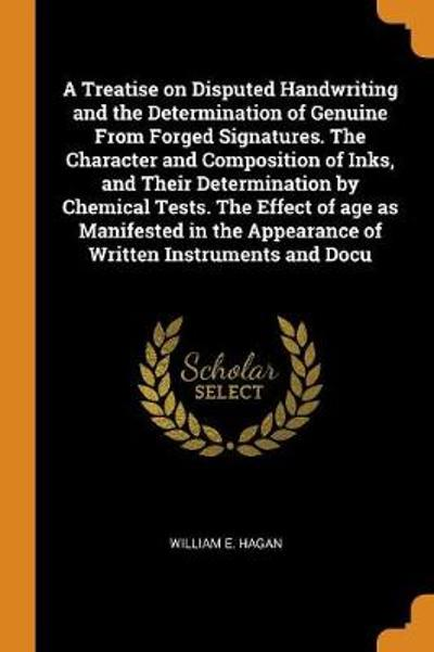 A Treatise on Disputed Handwriting and the Determination of Genuine from Forged Signatures. the Character and Composition of Inks, and Their Determination by Chemical Tests. the Effect of Age as Manifested in the Appearance of Written Instruments and Docu - William E Hagan