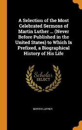 A Selection of the Most Celebrated Sermons of Martin Luther ... (Never Before Published in the United States) to Which Is Prefixed, a Biographical History of His Life - Martin Luther