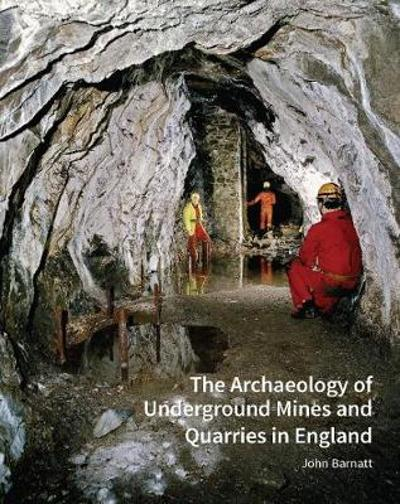 The Archaeology of Underground Mines and Quarries in England - John Barnatt
