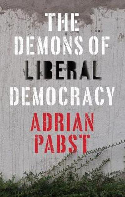 The Demons of Liberal Democracy - Adrian Pabst