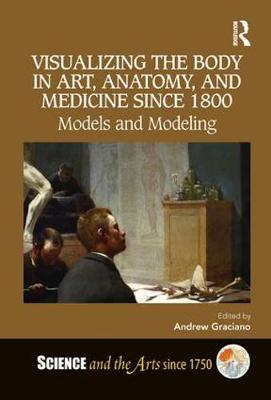 Visualizing the Body in Art, Anatomy, and Medicine since 1800 - Andrew Graciano