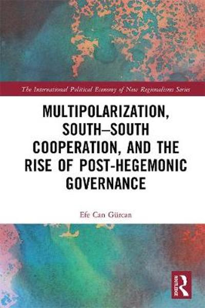 Multipolarization, South-South Cooperation and the Rise of Post-Hegemonic Governance - Efe Can Gurcan