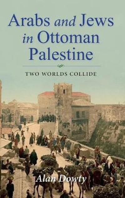 Arabs and Jews in Ottoman Palestine - Alan Dowty