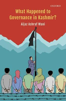 What Happened to Governance in Kashmir? - Aijaz Ashraf Wani