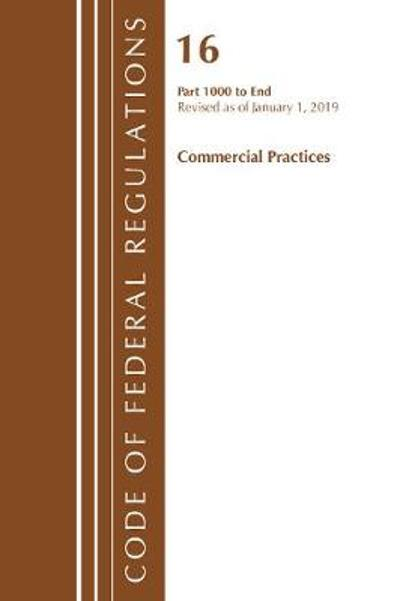 Code of Federal Regulations, Title 16 Commercial Practices 1000-End, Revised as of January 1, 2019 - Office Of The Federal Register (U.S.)