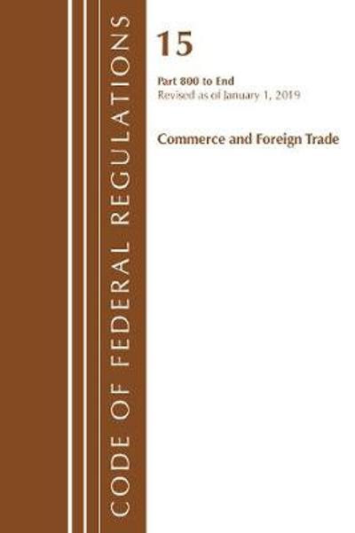 Code of Federal Regulations, Title 15 Commerce and Foreign Trade 800-End, Revised as of January 1, 2019 - Office Of The Federal Register (U.S.)