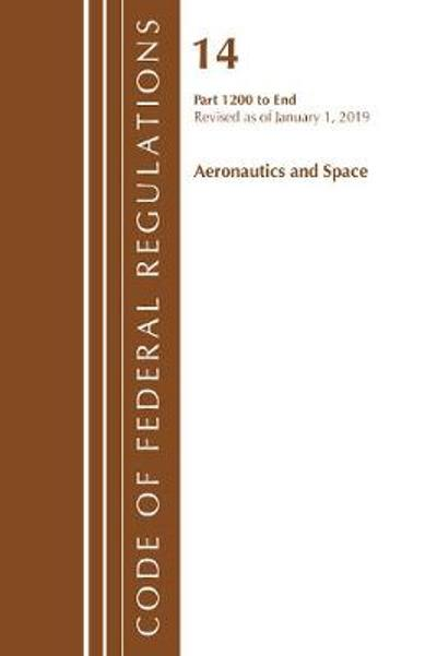 Code of Federal Regulations, Title 14 Aeronautics and Space 1200-End, Revised as of January 1, 2019 - Office Of The Federal Register (U.S.)