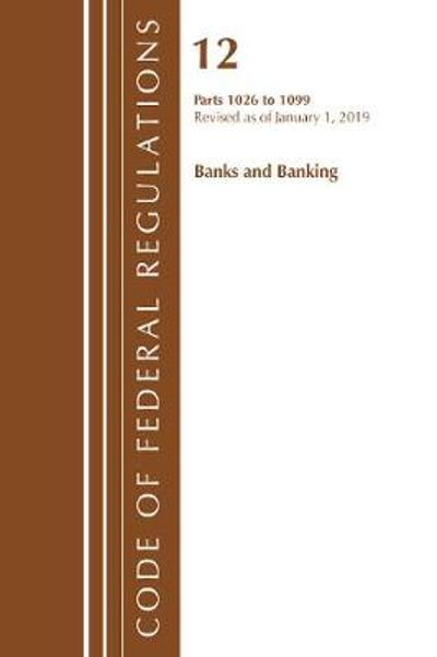 Code of Federal Regulations, Title 12 Banks and Banking 1026-1099, Revised as of January 1, 2019 - Office Of The Federal Register (U.S.)