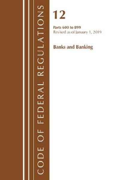 Code of Federal Regulations, Title 12 Banks and Banking 600-899, Revised as of January 1, 2019 - Office Of The Federal Register (U.S.)