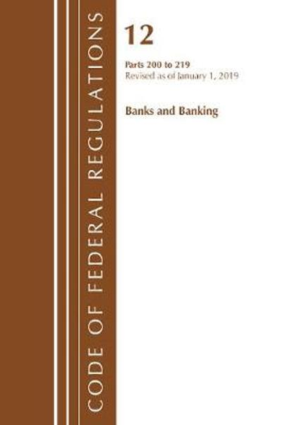 Code of Federal Regulations, Title 12 Banks and Banking 200-219, Revised as of January 1, 2019 - Office Of The Federal Register (U.S.)