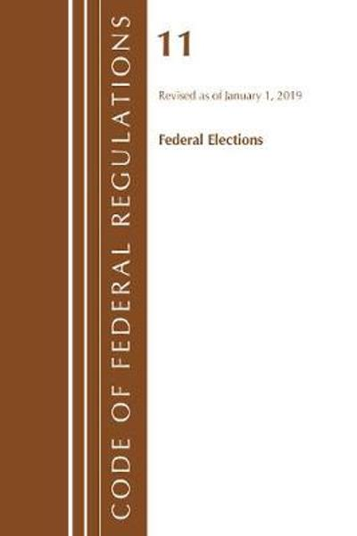 Code of Federal Regulations, Title 11 Federal Elections, Revised as of January 1, 2019 - Office Of The Federal Register (U.S.)