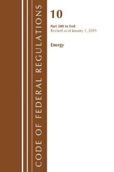 Code of Federal Regulations, Title 10 Energy 500-End, Revised as of January 1, 2019 - Office Of The Federal Register (U.S.)