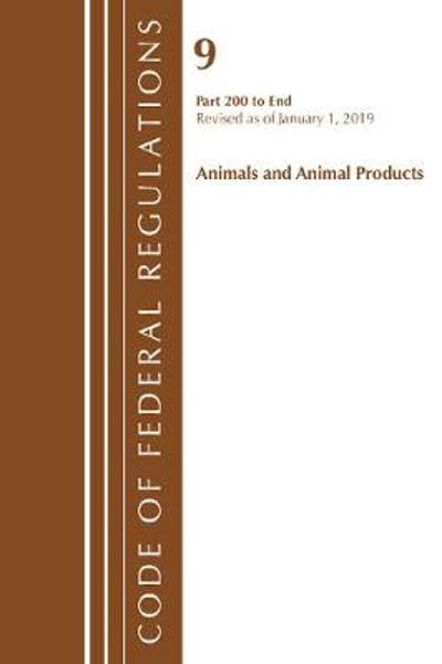 Code of Federal Regulations, Title 09 Animals and Animal Products 200-End, Revised as of January 1, 2019 - Office Of The Federal Register (U.S.)
