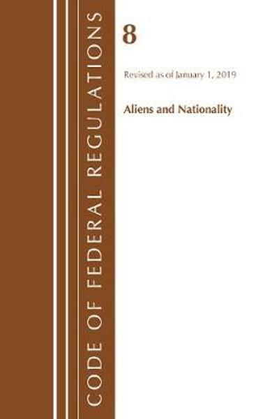 Code of Federal Regulations, Title 08 Aliens and Nationality, Revised as of January 1, 2019 - Office Of The Federal Register (U.S.)