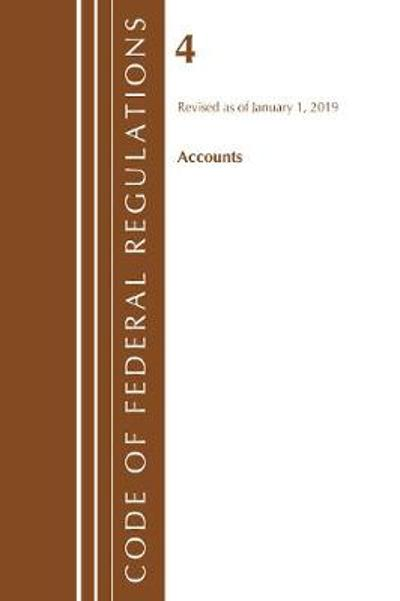Code of Federal Regulations, Title 04 Accounts, Revised as of January 1, 2019 - Office Of The Federal Register (U.S.)