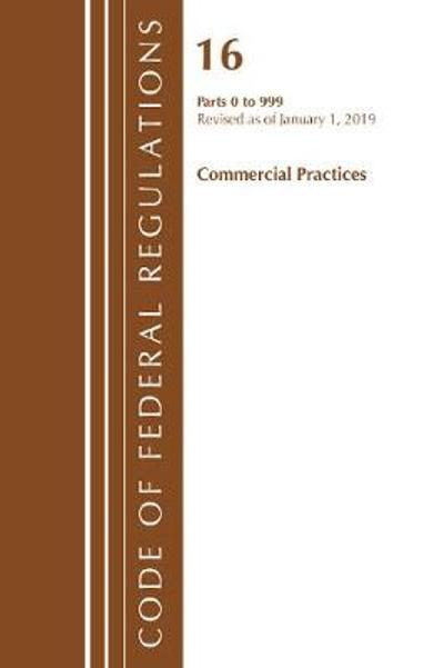 Code of Federal Regulations, Title 16 Commercial Practices 0-999, Revised as of January 1, 2019 - Office Of The Federal Register (U.S.)