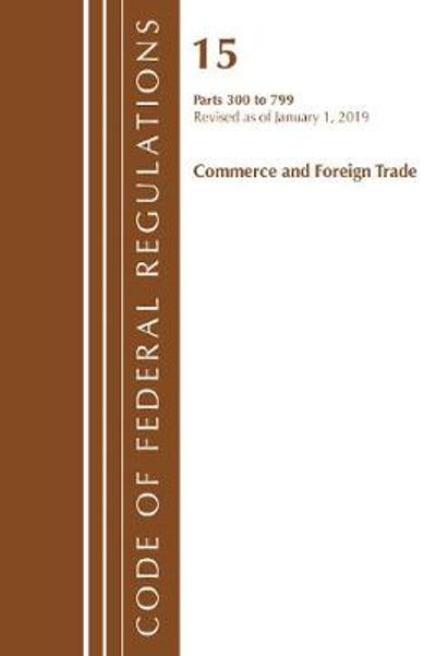 Code of Federal Regulations, Title 15 Commerce and Foreign Trade 300-799, Revised as of January 1, 2019 - Office Of The Federal Register (U.S.)