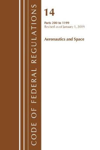 Code of Federal Regulations, Title 14 Aeronautics and Space 200-1199, Revised as of January 1, 2019 - Office Of The Federal Register (U.S.)