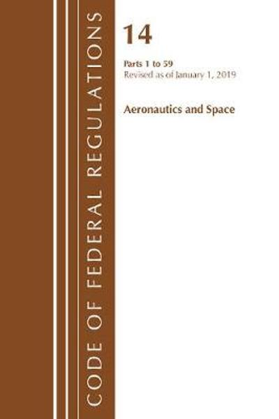 Code of Federal Regulations, Title 14 Aeronautics and Space 1-59, Revised as of January 1, 2019 - Office Of The Federal Register (U.S.)