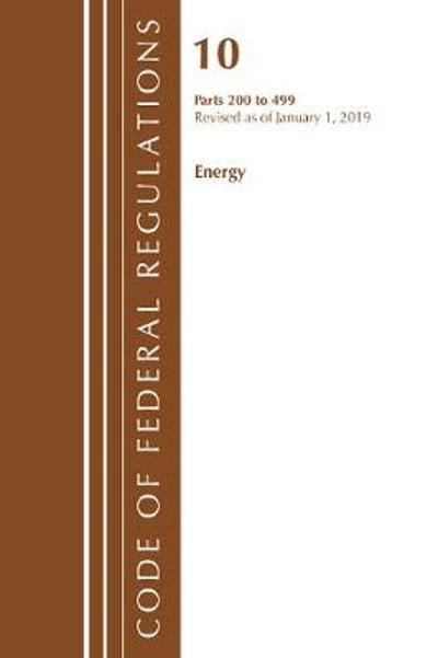 Code of Federal Regulations, Title 10 Energy 200-499, Revised as of January 1, 2019 - Office Of The Federal Register (U.S.)