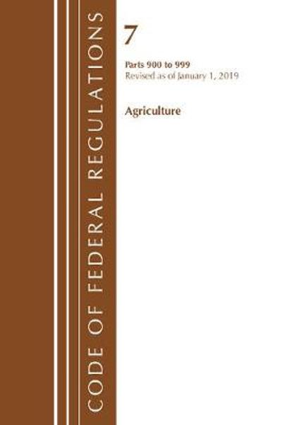 Code of Federal Regulations, Title 07 Agriculture 900-999, Revised as of January 1, 2019 - Office Of The Federal Register (U.S.)