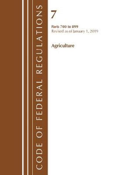 Code of Federal Regulations, Title 07 Agriculture 700-899, Revised as of January 1, 2019 - Office Of The Federal Register (U.S.)