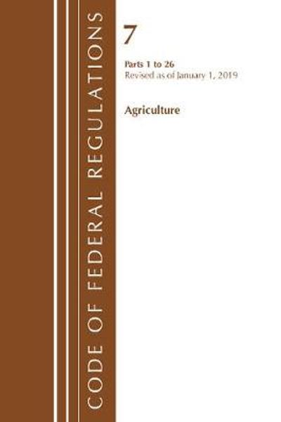 Code of Federal Regulations, Title 07 Agriculture 1-26, Revised as of January 1, 2019 - Office Of The Federal Register (U.S.)