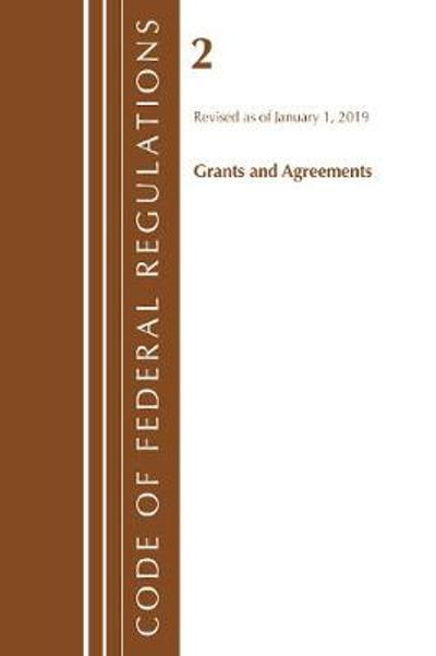 Code of Federal Regulations, Title 02 Grants and Agreements, Revised as of January 1, 2019 - Office Of The Federal Register (U.S.)
