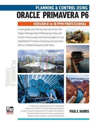 Planning and Control Using Oracle Primavera P6 Versions 8 to 18 Ppm Professional - Paul E Harris