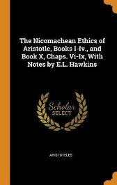 The Nicomachean Ethics of Aristotle, Books I-IV., and Book X, Chaps. VI-IX, with Notes by E.L. Hawkins - Aristoteles