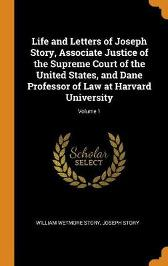Life and Letters of Joseph Story, Associate Justice of the Supreme Court of the United States, and Dane Professor of Law at Harvard University; Volume 1 - William Wetmore Story Joseph Story
