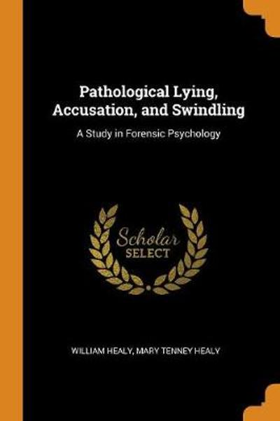 Pathological Lying, Accusation, and Swindling - William Healy