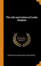 The Life and Letters of Leslie Stephen - Frederic William Maitland Virginia Woolf