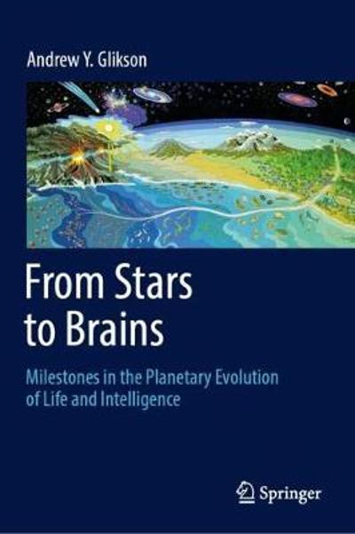 From Stars to Brains: Milestones in the Planetary Evolution of Life and Intelligence - Andrew Y. Glikson