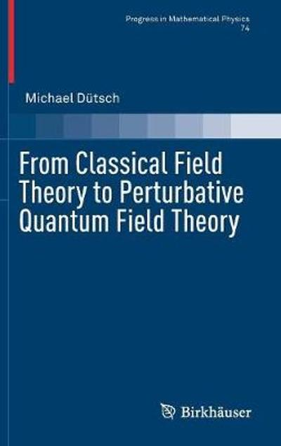 From Classical Field Theory to Perturbative Quantum Field Theory - Michael Dutsch