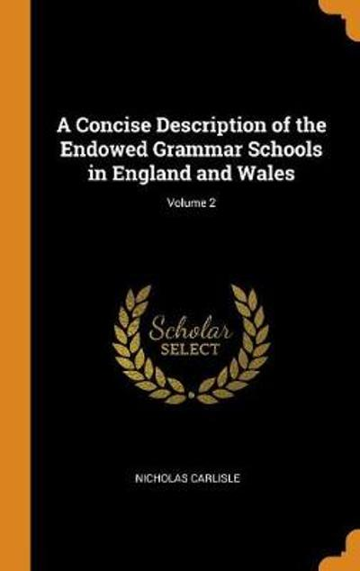 A Concise Description of the Endowed Grammar Schools in England and Wales; Volume 2 - Nicholas Carlisle