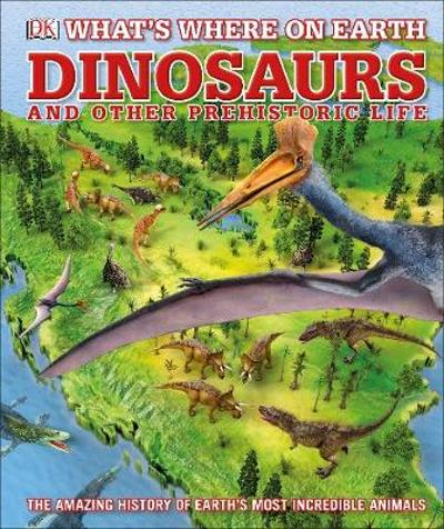 What's Where on Earth Dinosaurs and Other Prehistoric Life - Darren Naish