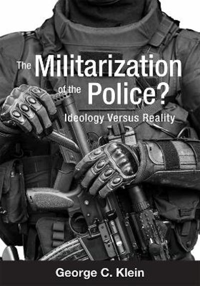 The Militarization of the Police? Ideology Versus Reality - George C. Klein
