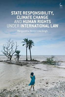 State Responsibility, Climate Change and Human Rights under International Law - Margaretha Wewerinke-Singh