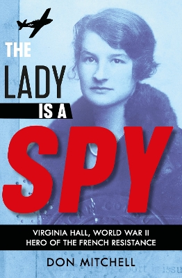 The Lady is a Spy: Virginia Hall, World War II's Most Dangerous Secret Agent - Don Mitchell