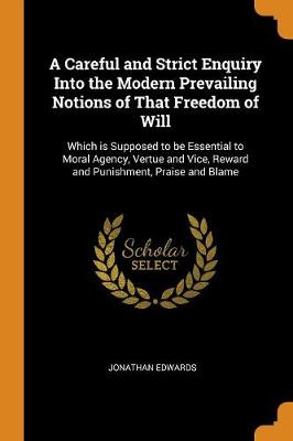 A Careful and Strict Enquiry Into the Modern Prevailing Notions of That Freedom of Will - Jonathan Edwards