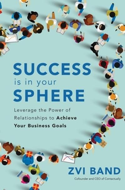 Success Is in Your Sphere: Leverage the Power of Relationships to Achieve Your Business Goals - Zvi Band