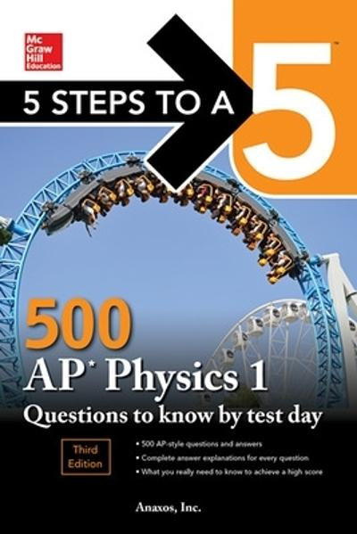 5 Steps to a 5: 500 AP Physics 1 Questions to Know by Test Day, Third Edition - Inc. Anaxos