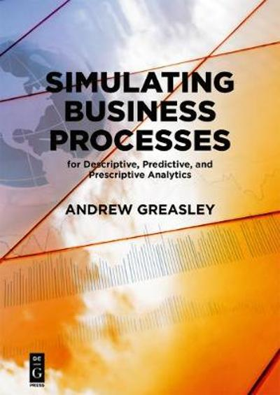 Simulating Business Processes for Descriptive, Predictive, and Prescriptive Analytics - Andrew Greasley
