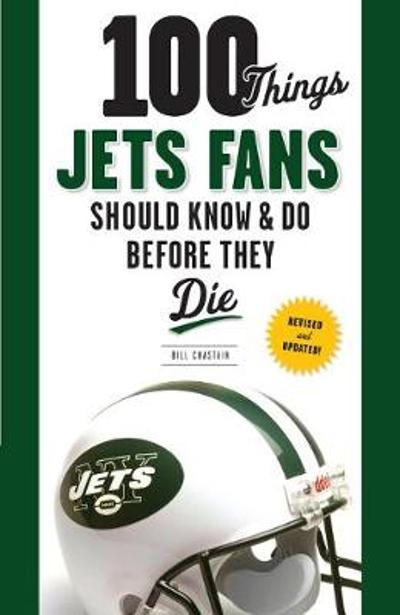 100 Things Jets Fans Should Know & Do Before They Die - Bill Chastain